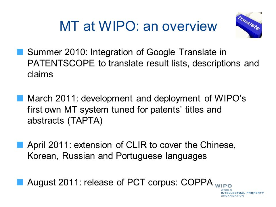 MT at WIPO: an overview Summer 2010: Integration of Google Translate in PATENTSCOPE to translate result lists, descriptions and claims.