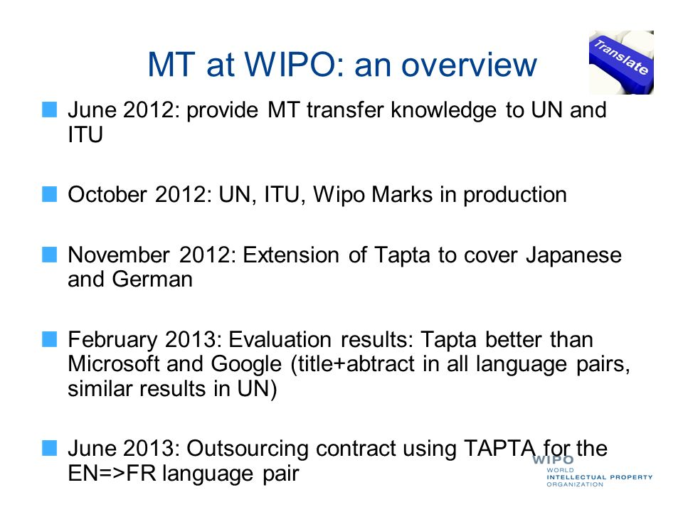 MT at WIPO: an overview June 2012: provide MT transfer knowledge to UN and ITU. October 2012: UN, ITU, Wipo Marks in production.