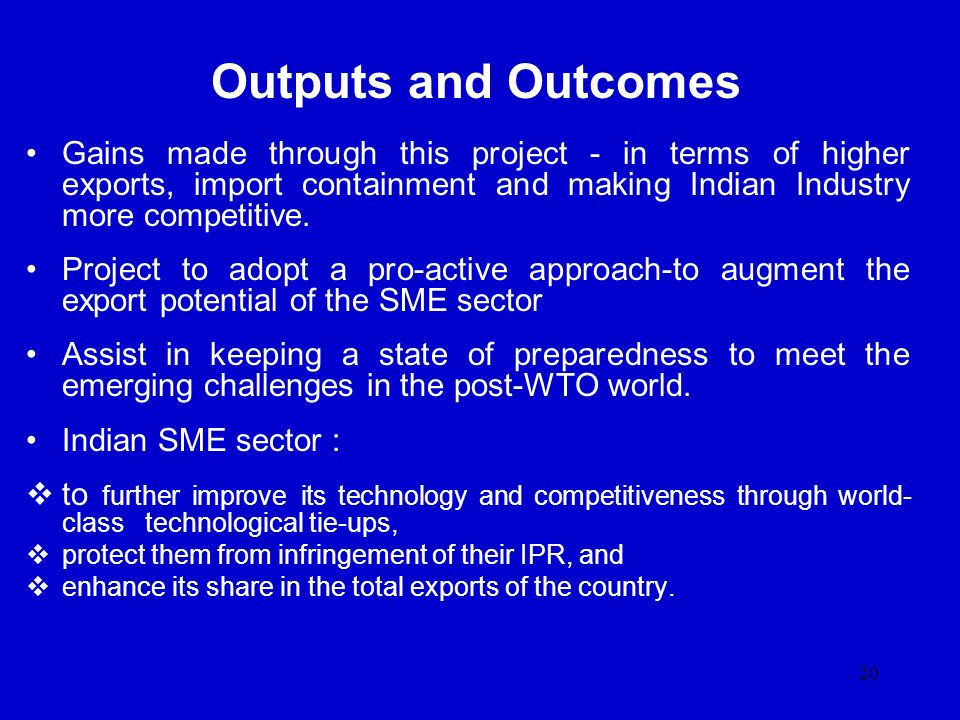 Outputs and Outcomes Gains made through this project - in terms of higher exports, import containment and making Indian Industry more competitive.