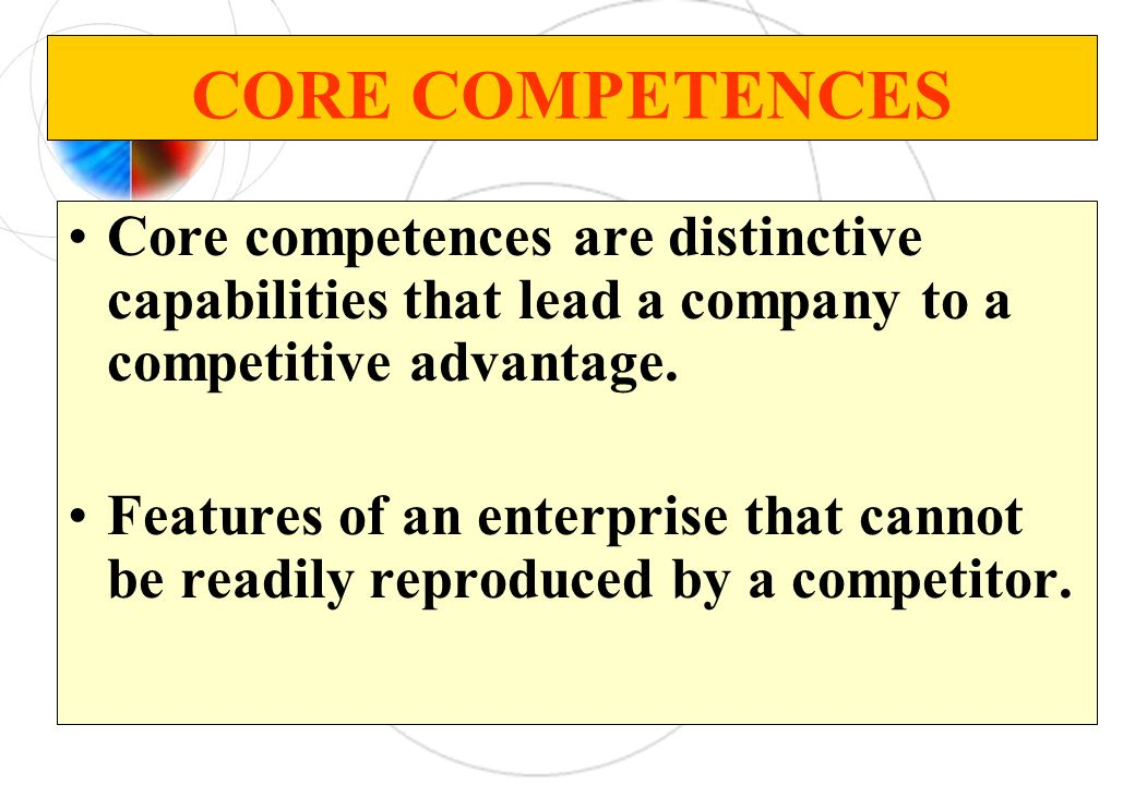 CORE COMPETENCES Core competences are distinctive capabilities that lead a company to a competitive advantage.