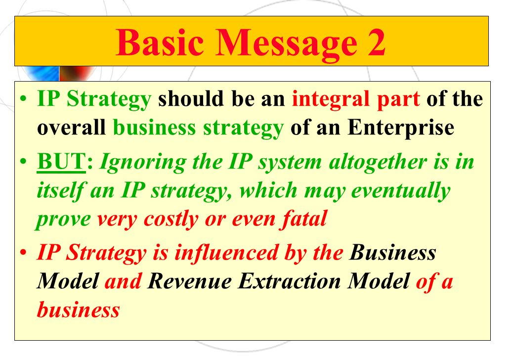 Basic Message 2 IP Strategy should be an integral part of the overall business strategy of an Enterprise.