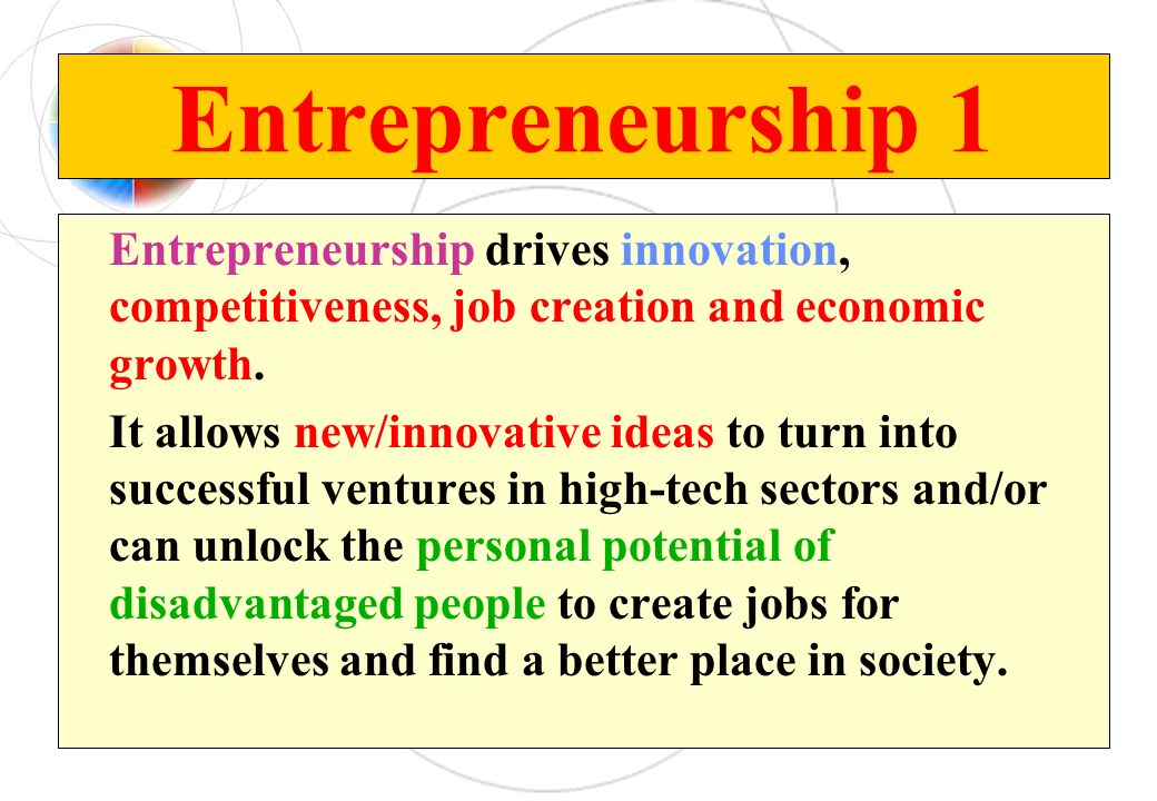 Entrepreneurship 1 Entrepreneurship drives innovation, competitiveness, job creation and economic growth.