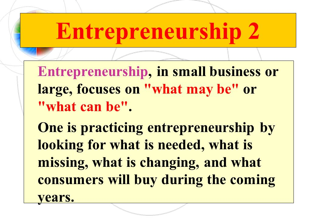 Entrepreneurship 2 Entrepreneurship, in small business or large, focuses on what may be or what can be .