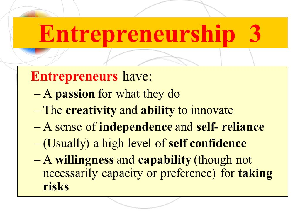 Entrepreneurship 3 Entrepreneurs have: A passion for what they do