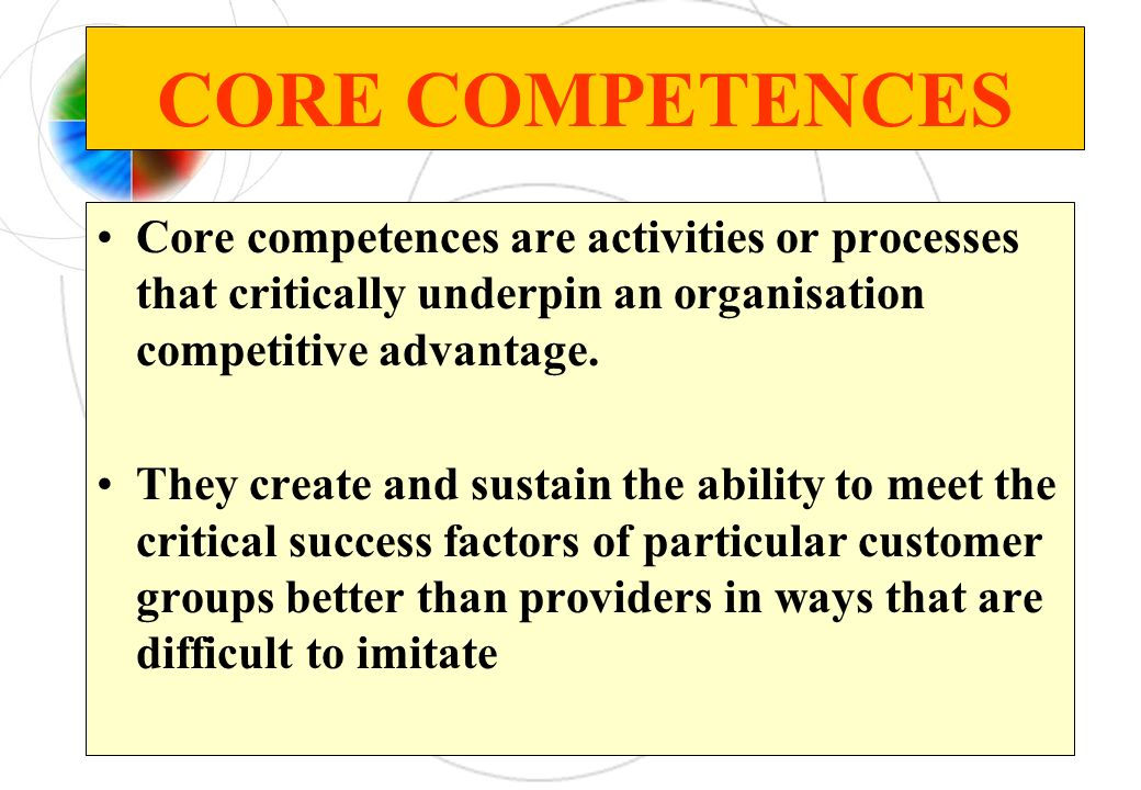 CORE COMPETENCES Core competences are activities or processes that critically underpin an organisation competitive advantage.