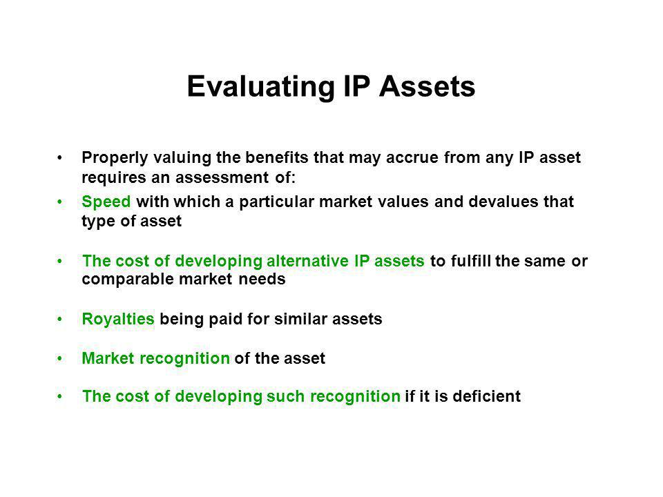 Evaluating IP Assets Properly valuing the benefits that may accrue from any IP asset requires an assessment of: