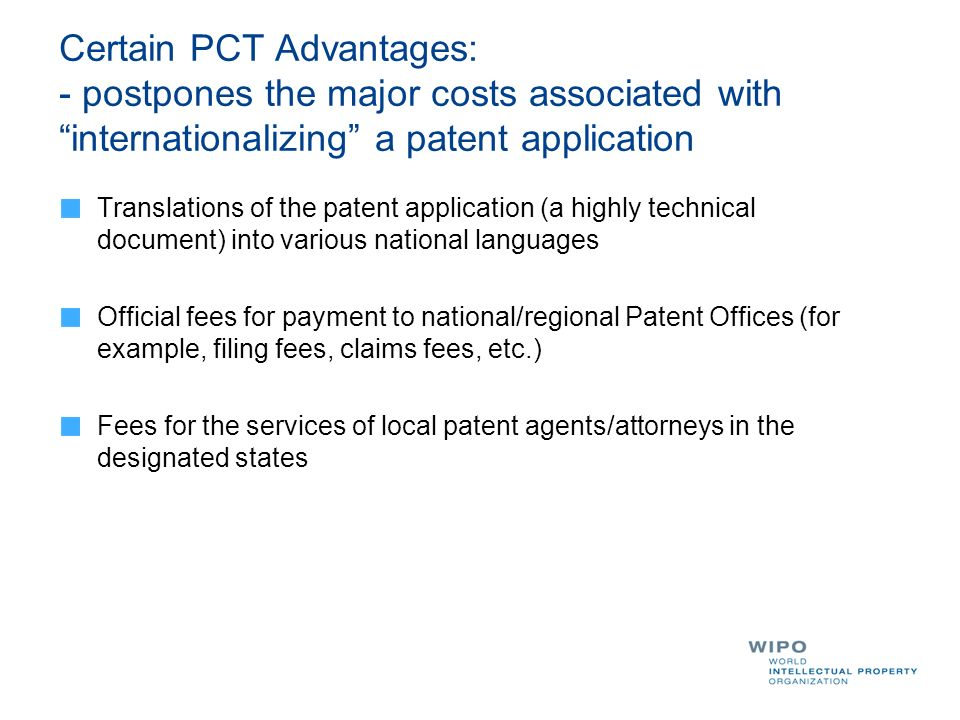 Certain PCT Advantages: - postpones the major costs associated with internationalizing a patent application