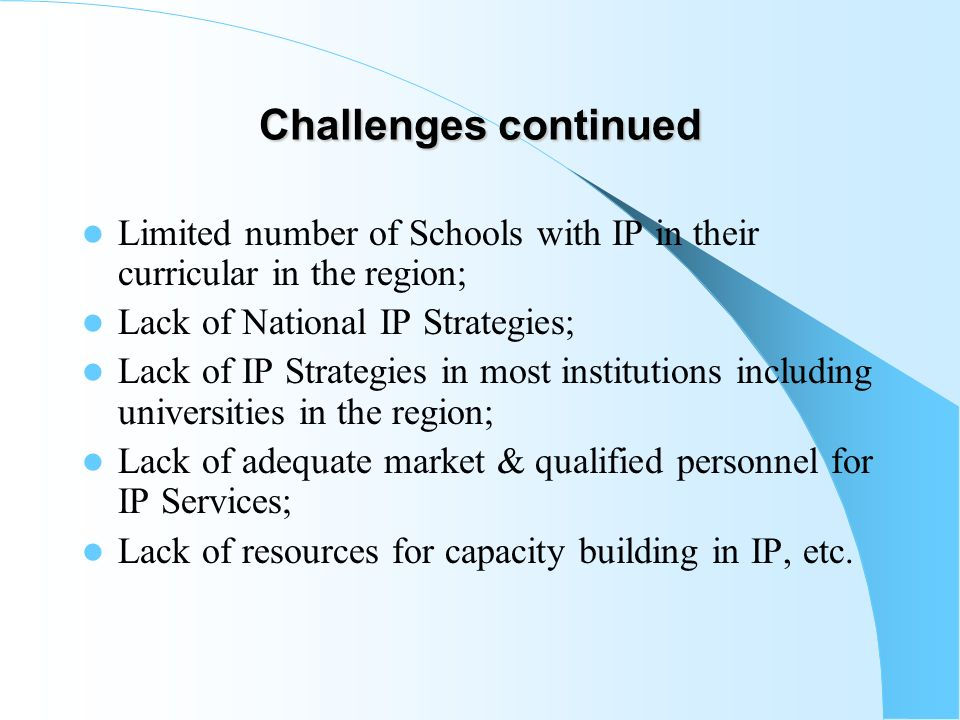 Challenges continued Limited number of Schools with IP in their curricular in the region; Lack of National IP Strategies;
