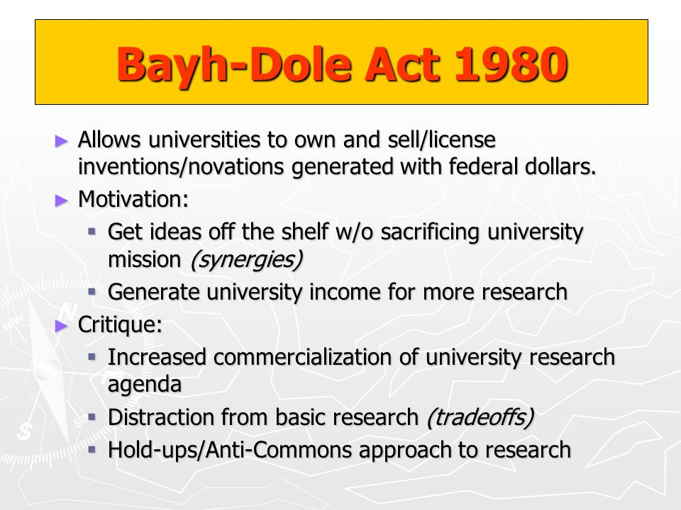 Bayh-Dole Act 1980 Allows universities to own and sell/license inventions/novations generated with federal dollars.