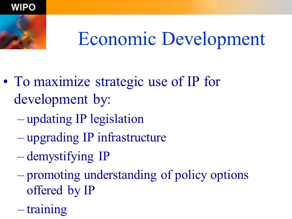 Economic Development To maximize strategic use of IP for development by: updating IP legislation. upgrading IP infrastructure.