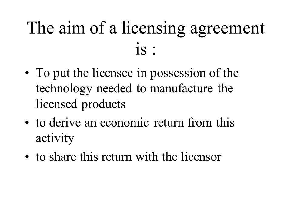 The aim of a licensing agreement is :