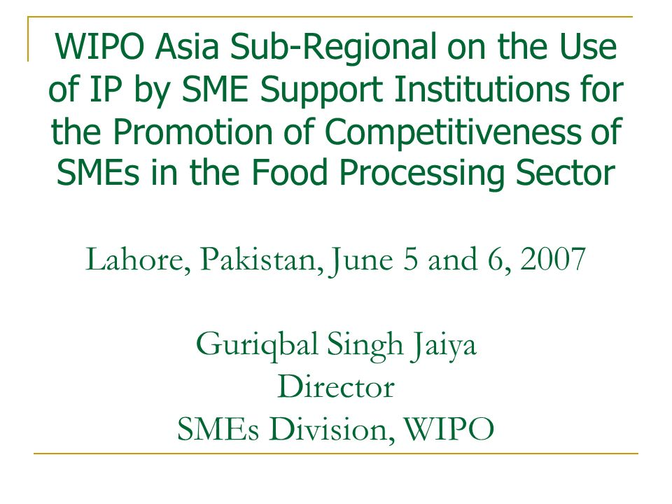 WIPO Asia Sub-Regional on the Use of IP by SME Support Institutions for the Promotion of Competitiveness of SMEs in the Food Processing Sector Lahore, Pakistan, June 5 and 6, 2007 Guriqbal Singh Jaiya Director SMEs Division, WIPO