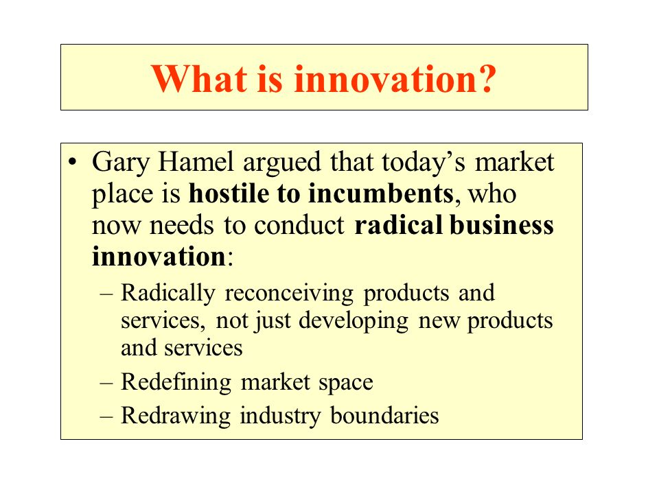 What is innovation Gary Hamel argued that today's market place is hostile to incumbents, who now needs to conduct radical business innovation: