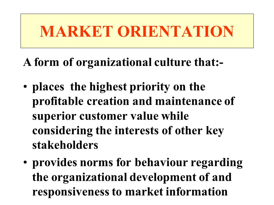 MARKET ORIENTATION A form of organizational culture that:-