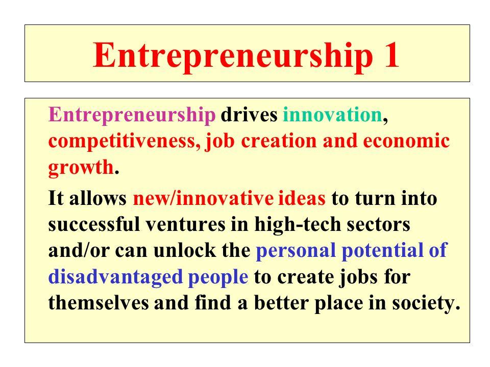 Entrepreneurship 1 Entrepreneurship drives innovation, competitiveness, job creation and economic growth.