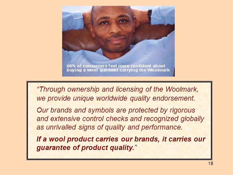 Through ownership and licensing of the Woolmark, we provide unique worldwide quality endorsement.