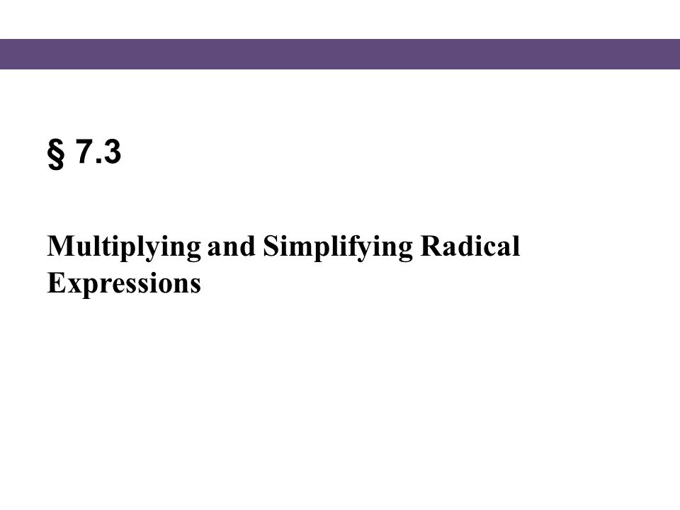 § 7.3 Multiplying and Simplifying Radical Expressions