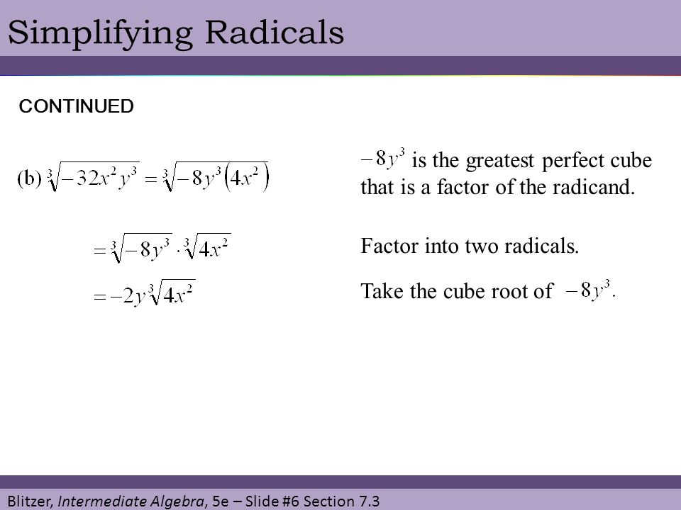 Simplifying Radicals CONTINUED. is the greatest perfect cube that is a factor of the radicand. Factor into two radicals.