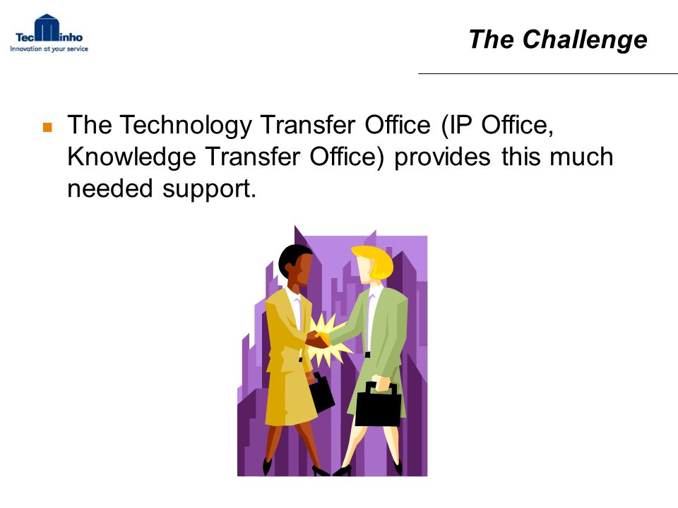 The Challenge The Technology Transfer Office (IP Office, Knowledge Transfer Office) provides this much needed support.