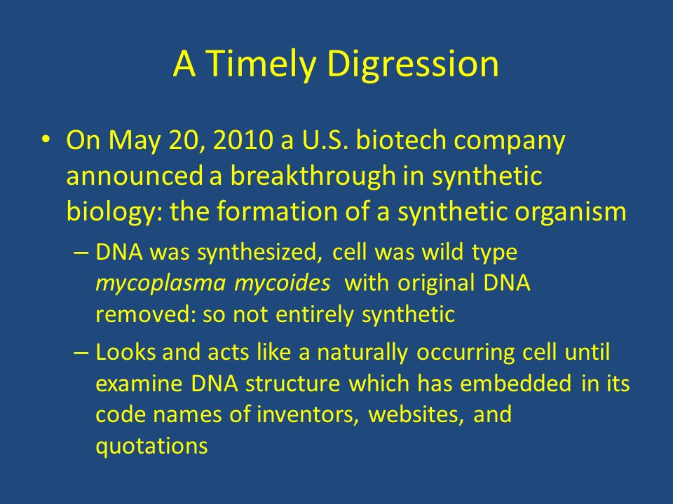 A Timely Digression On May 20, 2010 a U.S. biotech company announced a breakthrough in synthetic biology: the formation of a synthetic organism.
