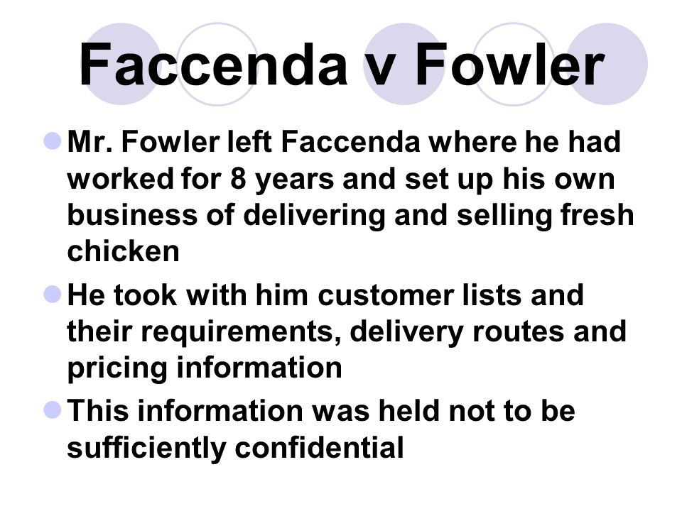 Faccenda v Fowler Mr. Fowler left Faccenda where he had worked for 8 years and set up his own business of delivering and selling fresh chicken.