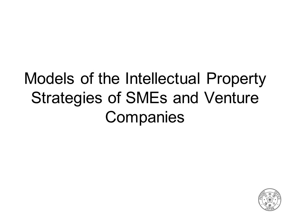 Models of the Intellectual Property Strategies of SMEs and Venture Companies
