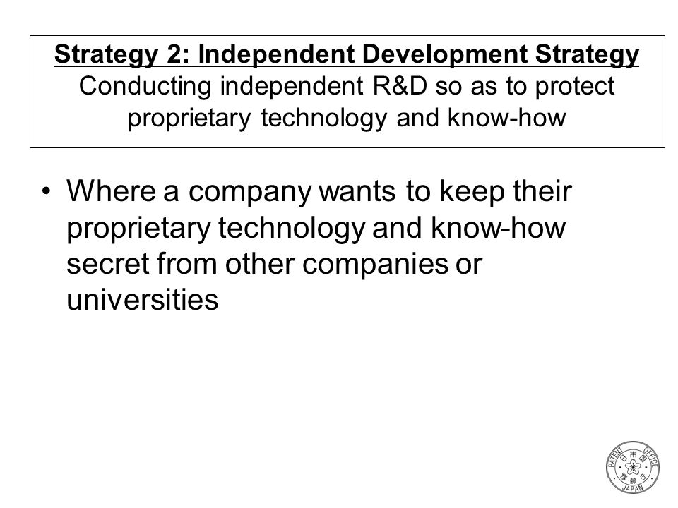 Strategy 2: Independent Development Strategy Conducting independent R&D so as to protect proprietary technology and know-how