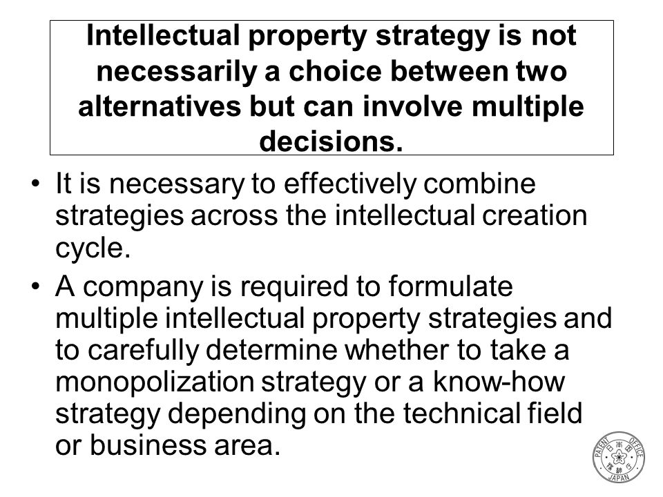 Intellectual property strategy is not necessarily a choice between two alternatives but can involve multiple decisions.