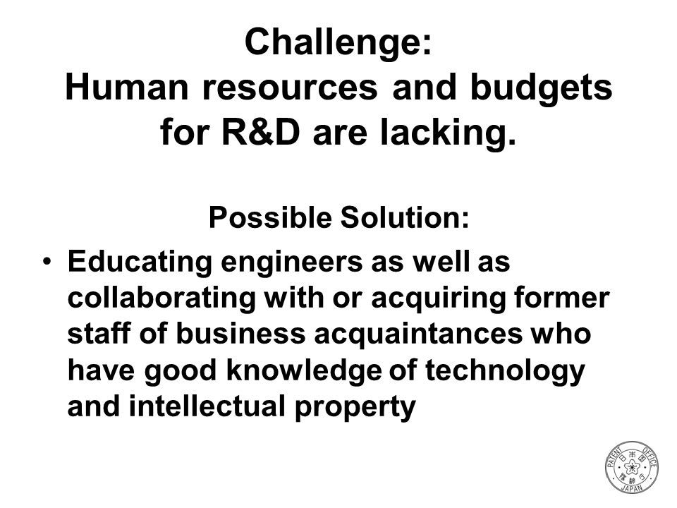 Challenge: Human resources and budgets for R&D are lacking.