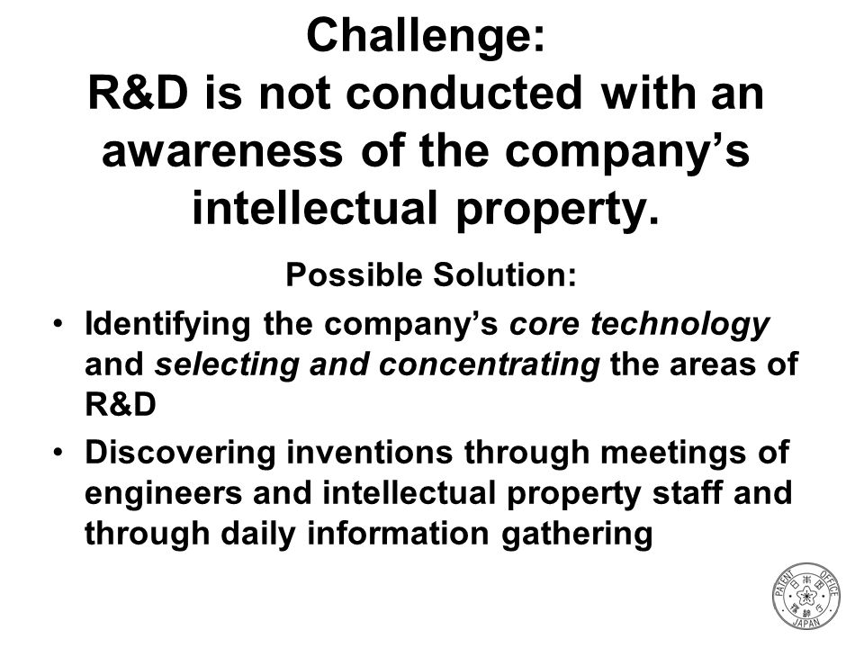 Challenge: R&D is not conducted with an awareness of the company's intellectual property.