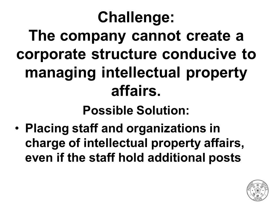 Challenge: The company cannot create a corporate structure conducive to managing intellectual property affairs.