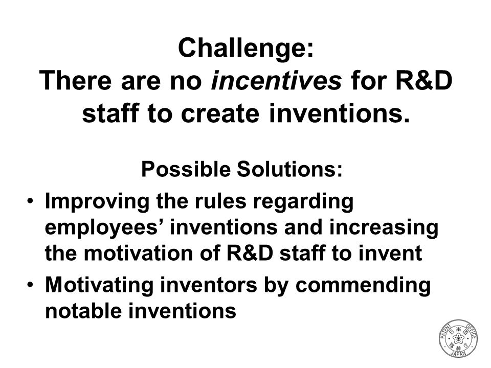 Challenge: There are no incentives for R&D staff to create inventions.
