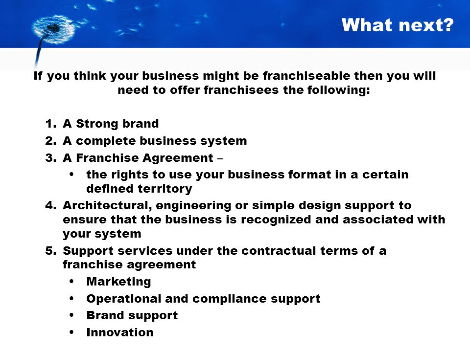 What next If you think your business might be franchiseable then you will need to offer franchisees the following: