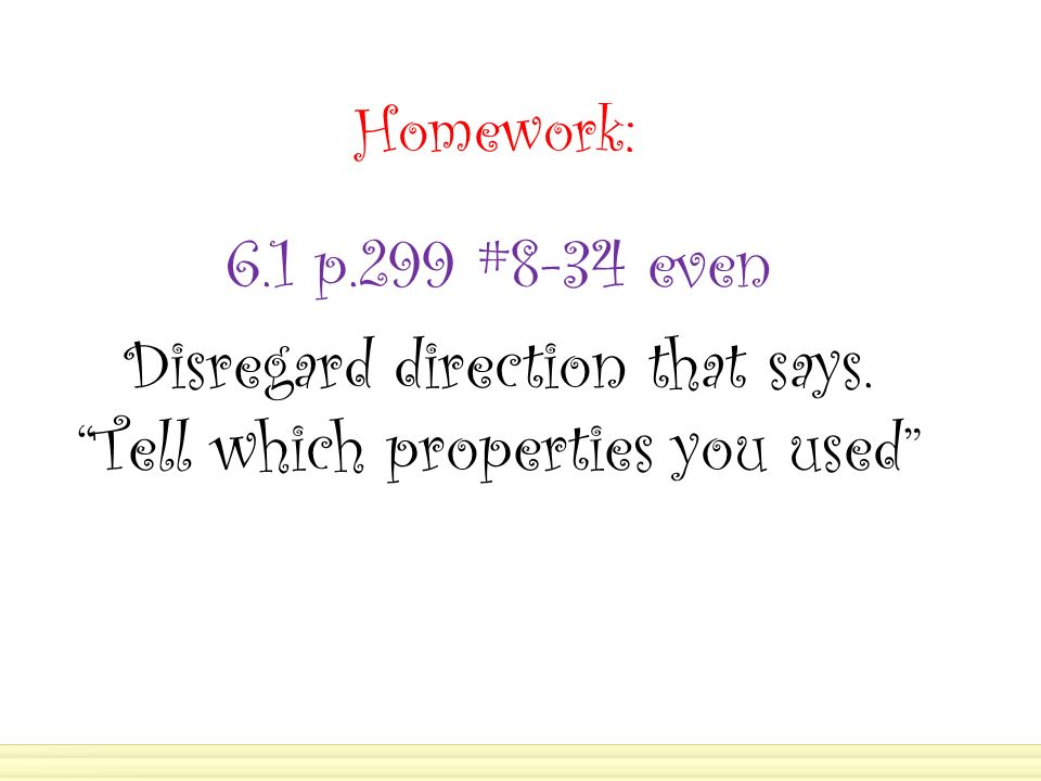 Homework: 6.1 p.299 #8-34 even Disregard direction that says. Tell which properties you used