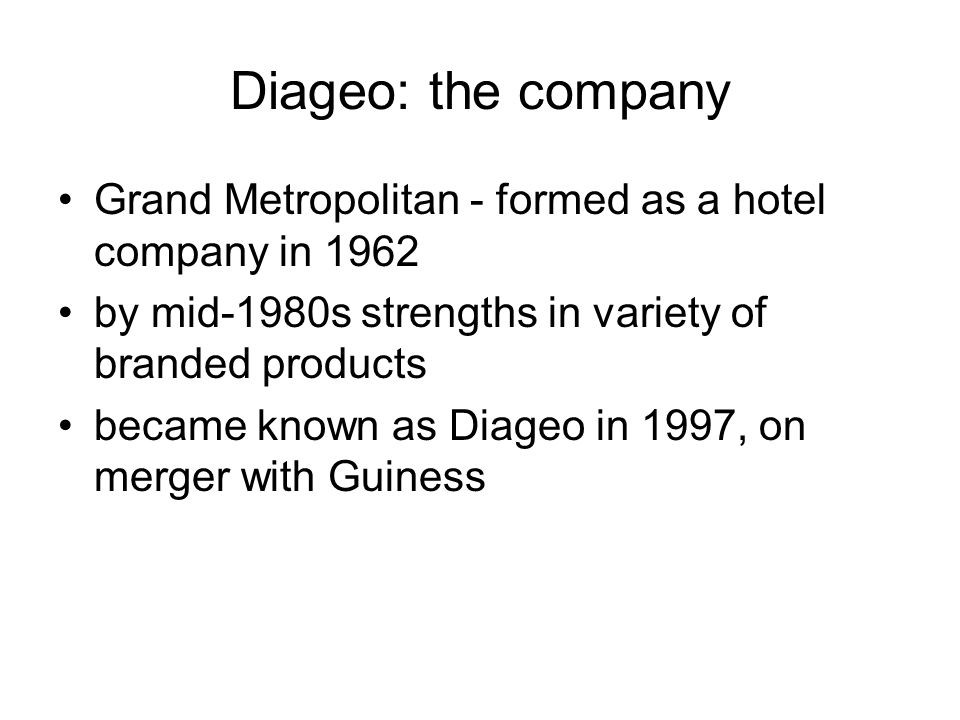 Diageo: the company Grand Metropolitan - formed as a hotel company in 1962. by mid-1980s strengths in variety of branded products.