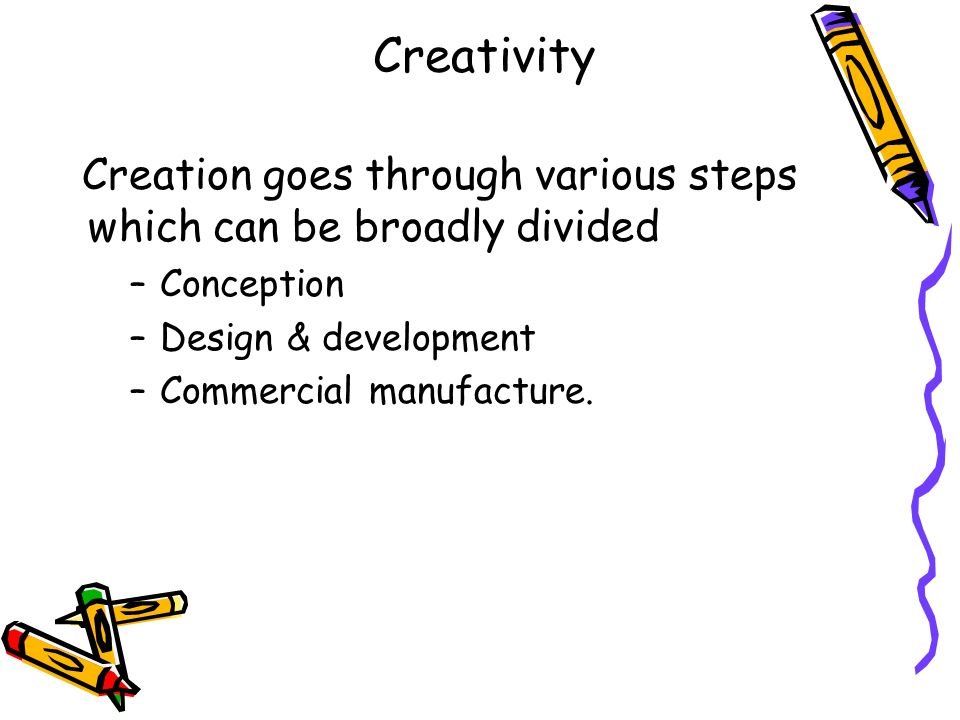 Creativity Creation goes through various steps which can be broadly divided. Conception. Design & development.