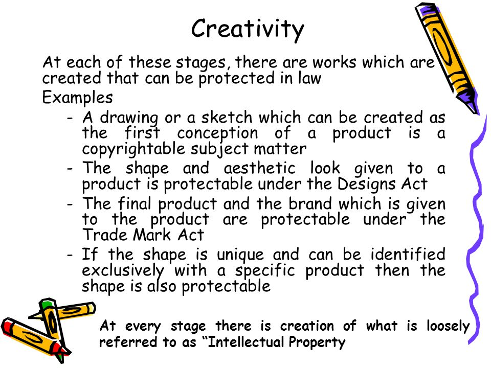 Creativity At each of these stages, there are works which are created that can be protected in law.