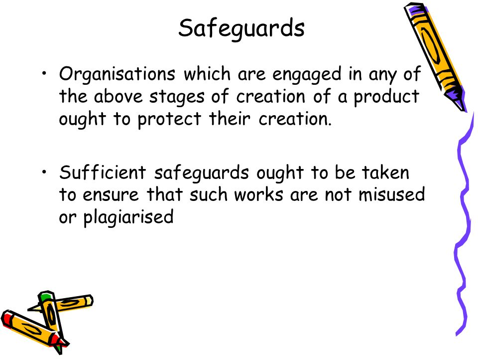 Safeguards Organisations which are engaged in any of the above stages of creation of a product ought to protect their creation.