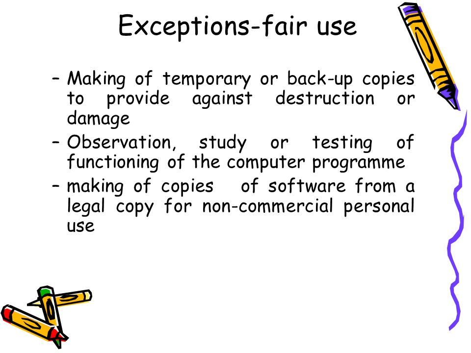 Exceptions-fair use Making of temporary or back-up copies to provide against destruction or damage.