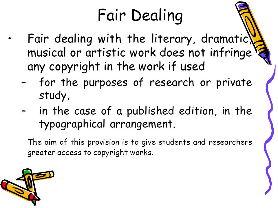 Fair Dealing Fair dealing with the literary, dramatic, musical or artistic work does not infringe any copyright in the work if used.