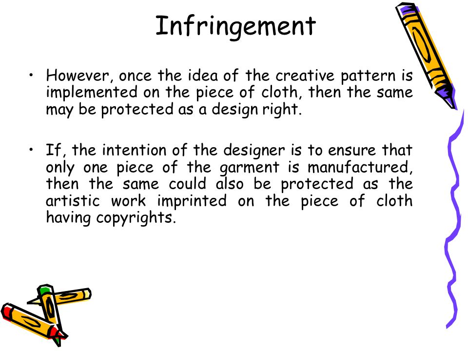 Infringement However, once the idea of the creative pattern is implemented on the piece of cloth, then the same may be protected as a design right.