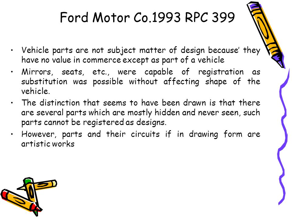 Ford Motor Co.1993 RPC 399 Vehicle parts are not subject matter of design because' they have no value in commerce except as part of a vehicle.