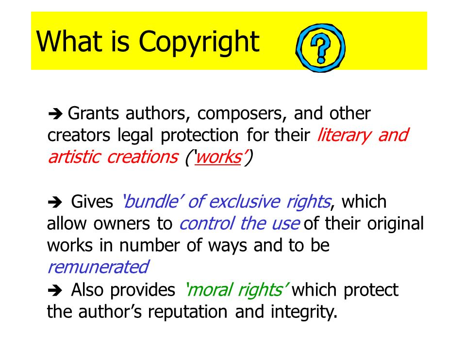 What is Copyright  Grants authors, composers, and other creators legal protection for their literary and artistic creations ('works')