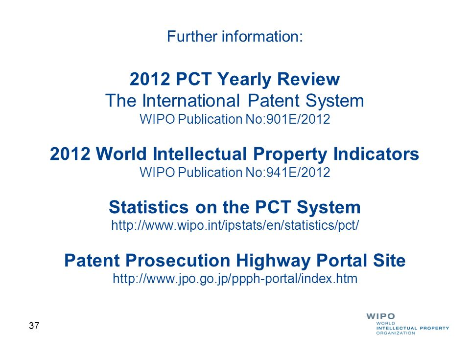 Further information: 2012 PCT Yearly Review The International Patent System WIPO Publication No:901E/2012 2012 World Intellectual Property Indicators WIPO Publication No:941E/2012 Statistics on the PCT System http://www.wipo.int/ipstats/en/statistics/pct/ Patent Prosecution Highway Portal Site http://www.jpo.go.jp/ppph-portal/index.htm