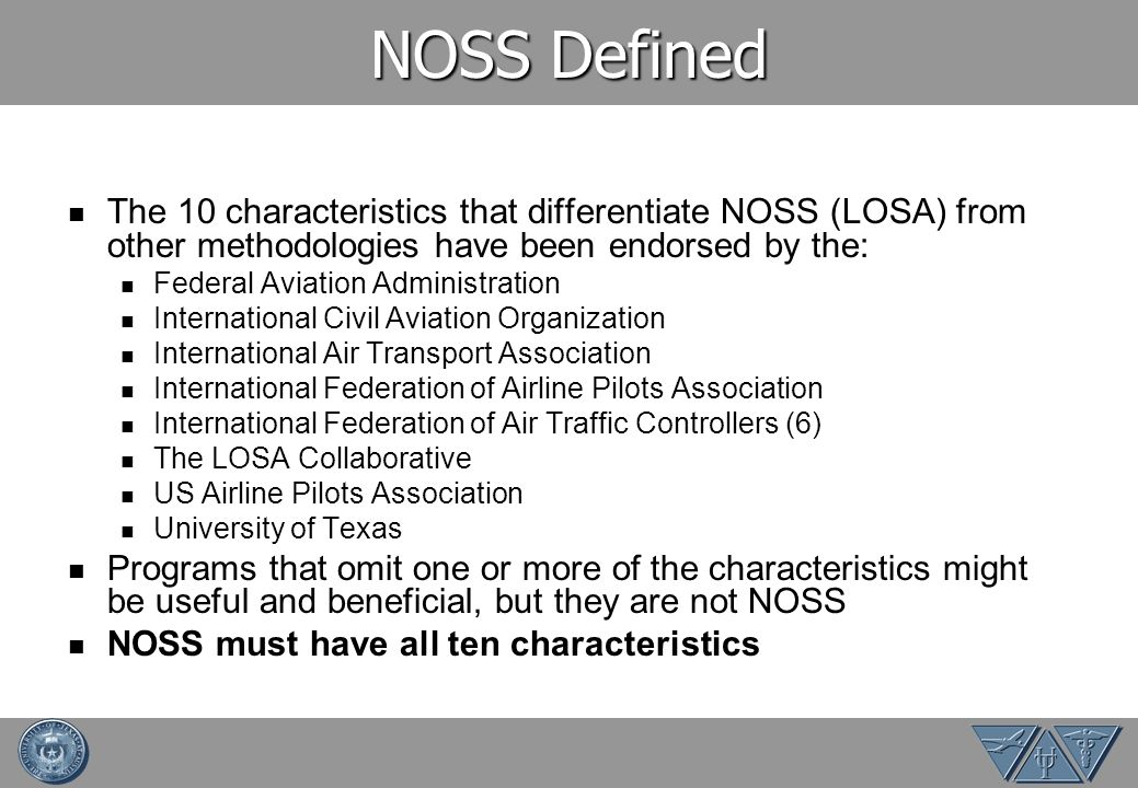 NOSS Defined The 10 characteristics that differentiate NOSS (LOSA) from other methodologies have been endorsed by the: