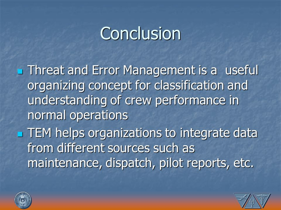 Conclusion Threat and Error Management is a useful organizing concept for classification and understanding of crew performance in normal operations.