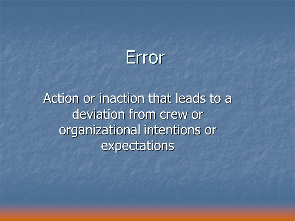 Error Action or inaction that leads to a deviation from crew or organizational intentions or expectations.