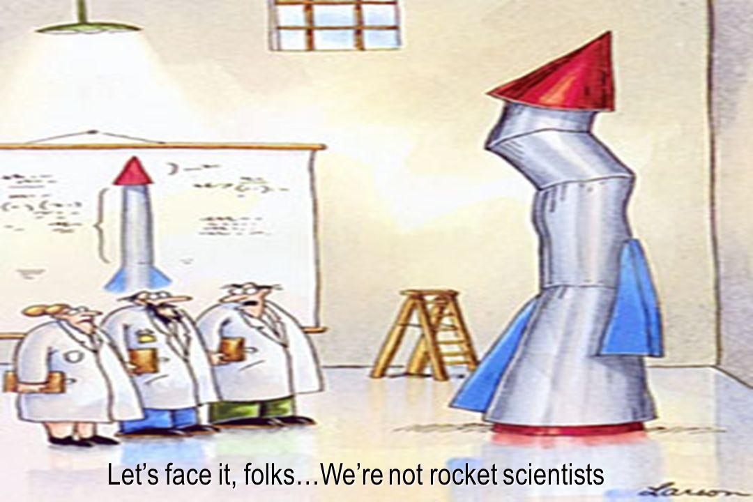 Let's face it, folks…We're not rocket scientists