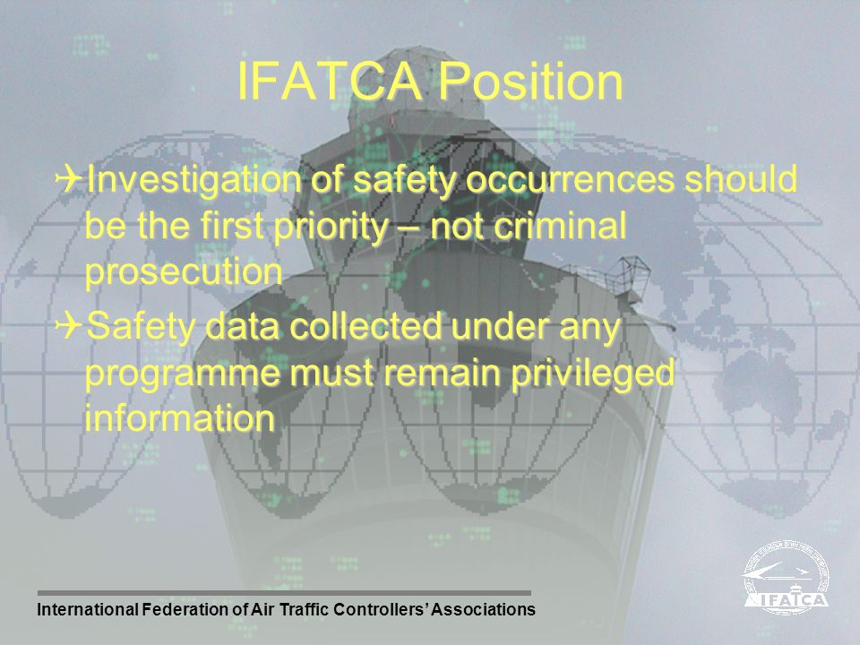 IFATCA Position Investigation of safety occurrences should be the first priority – not criminal prosecution.