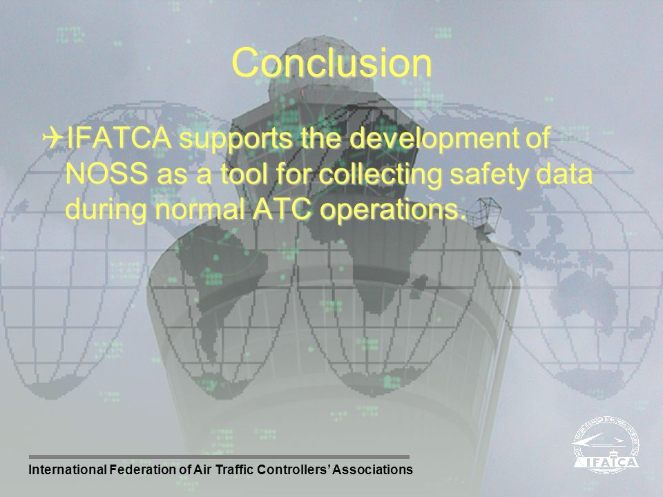 Conclusion IFATCA supports the development of NOSS as a tool for collecting safety data during normal ATC operations.